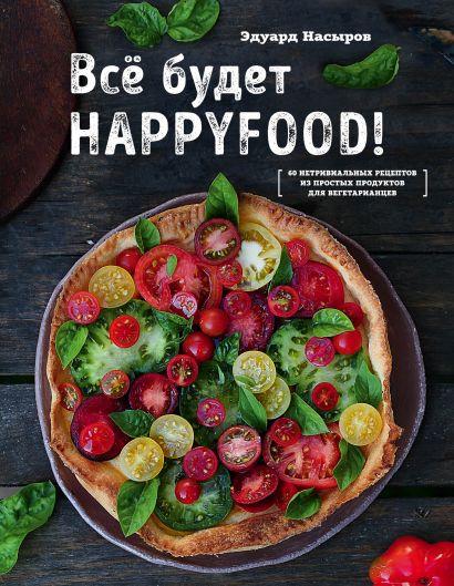 Все будет HappyFood. 60 нетривиальных рецептов из простых продуктов для вегетарианцев - фото 1