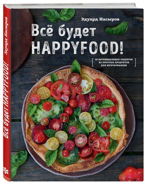 Насыров Эдуард Все будет HappyFood. 60 нетривиальных рецептов из простых продуктов для вегетарианцев