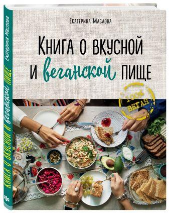 Маслова Екатерина - Книга о вкусной и веганской пище обложка книги