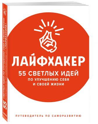 Лайфхакер - Лайфхакер. 55 светлых идей по улучшению себя и своей жизни. Путеводитель по саморазвитию обложка книги