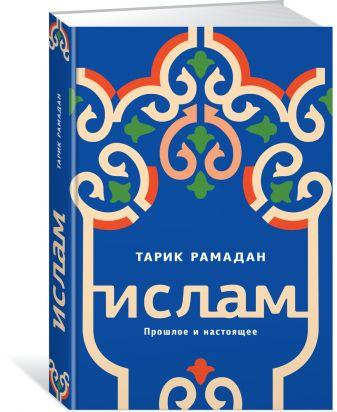 Рамадан Тарик - Ислам. Прошлое и настоящее обложка книги