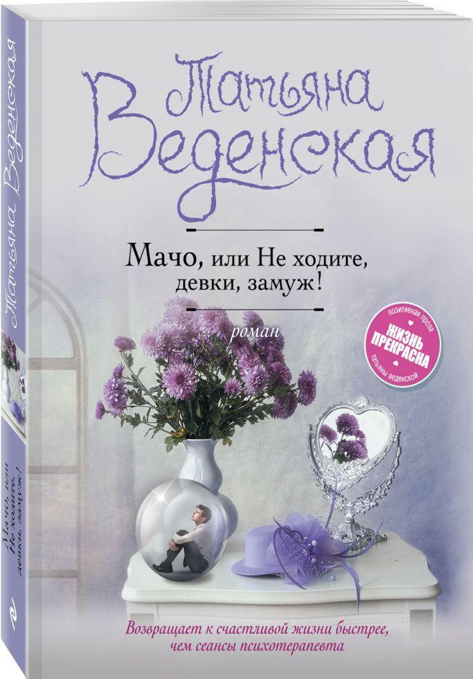 Татьяна Веденская - Мачо, или Не ходите, девки, замуж! обложка книги