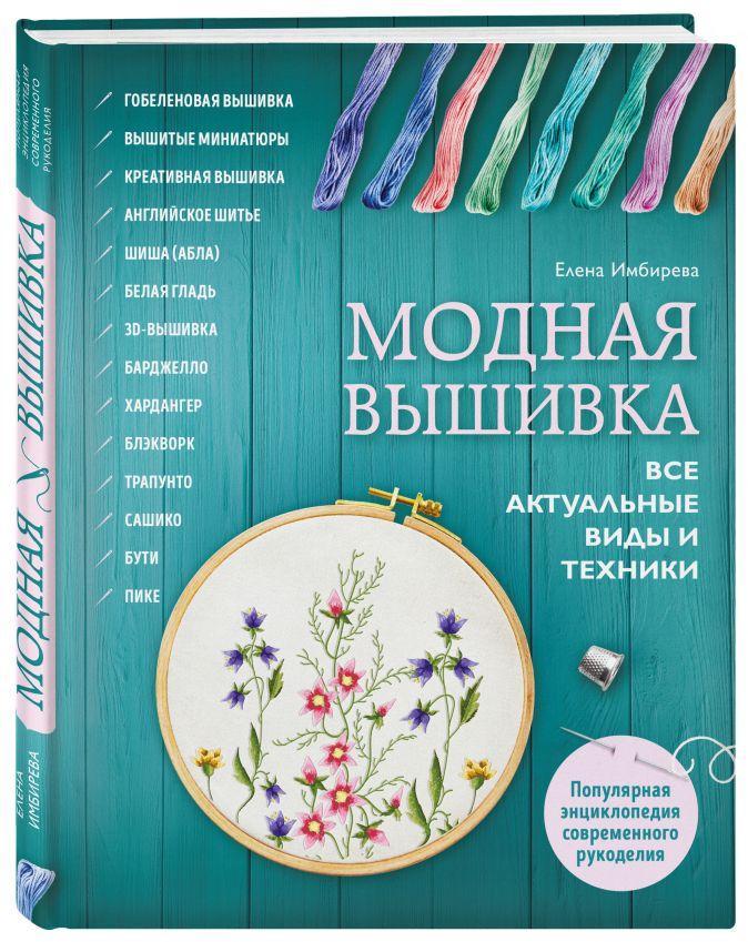 Елена Имбирева - Модная вышивка. Все актуальные виды и техники. Энциклопедия современной вышивки обложка книги