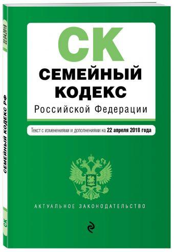 Семейный кодекс Российской Федерации. Текст с изм. и доп. на 22 апреля 2018 г.
