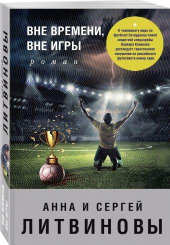 Вне времени, вне игры Анна и Сергей Литвиновы