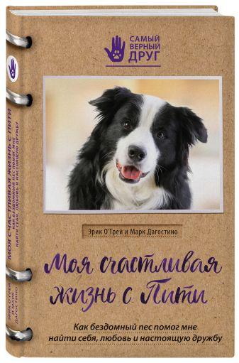 Эрик О`Грей, Марк Дагостино - Моя счастливая жизнь с Пити. Как бездомный пес помог мне найти себя, любовь и настоящую дружбу обложка книги