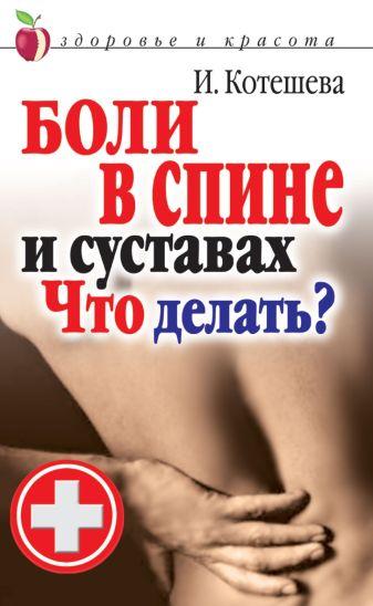 Котешева И. А. - Боли в спине и суставах. Что делать? обложка книги