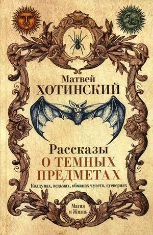 Рассказы о темных предметах, колдунах, ведьмах, обманах чувств, суевериях Хотинский М.С.