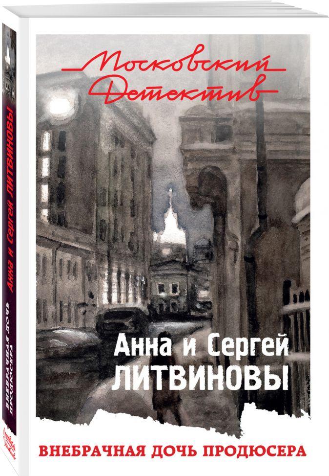 Анна и Сергей Литвиновы - Внебрачная дочь продюсера обложка книги
