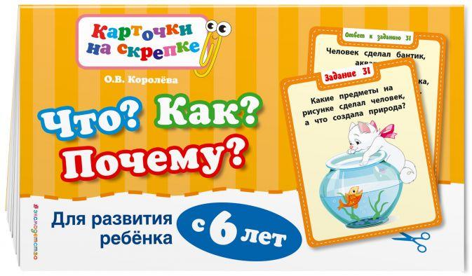 О.В. Королёва - Что? Как? Почему? Для развития ребенка с 6 лет (ПР) обложка книги