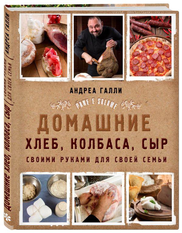 Галли Андреа Домашние хлеб, колбаса, сыр своими руками для своей семьи. Pane e salame