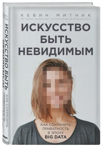 Кевин Митник - Искусство быть невидимым. Как сохранить приватность в эпоху Big Data обложка книги