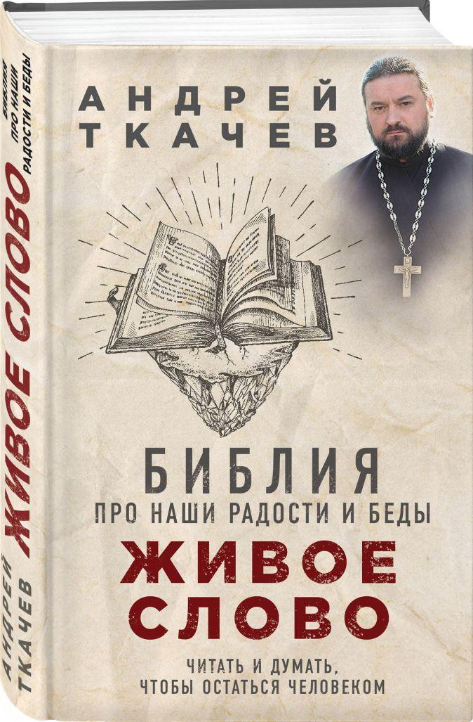 Живое слово. Библия про наши радости и беды Протоиерей Ткачев Андрей