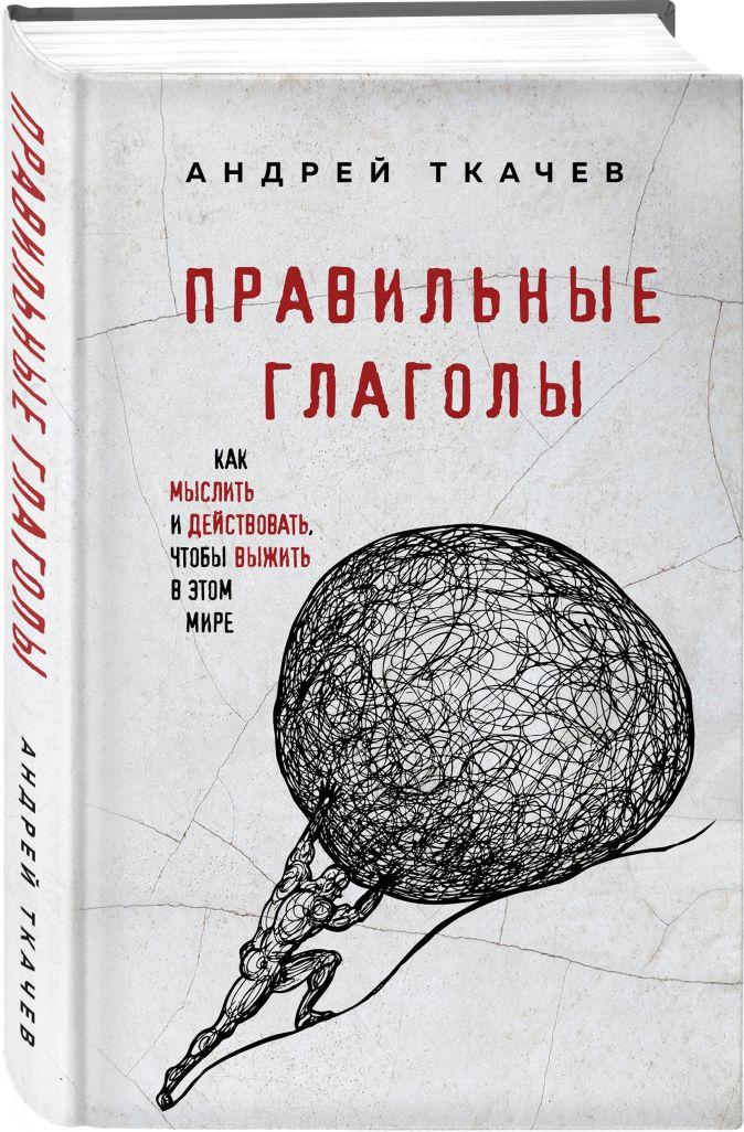 Протоиерей Ткачев Андрей - Правильные глаголы. Как мыслить и действовать, чтобы выжить в этом мире обложка книги