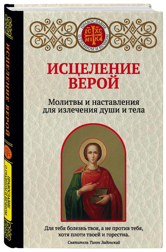 Ирина Булгакова - Исцеление верой. Молитвы и наставления для излечения души и тела обложка книги