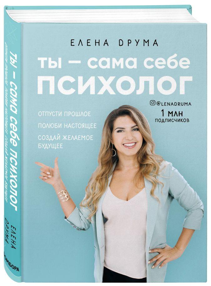 Елена Друма - Ты - сама себе психолог. Отпусти прошлое, полюби настоящее, создай желаемое будущее обложка книги
