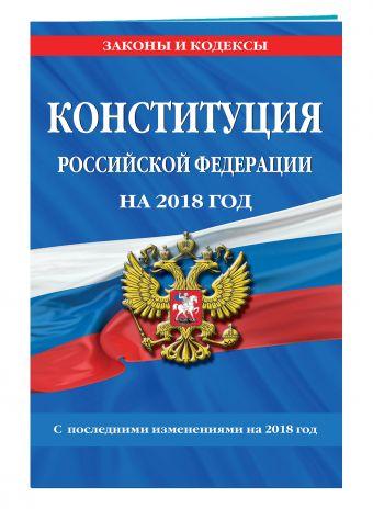 Конституция Российской Федерации со всеми посл. изм. на 2018 год