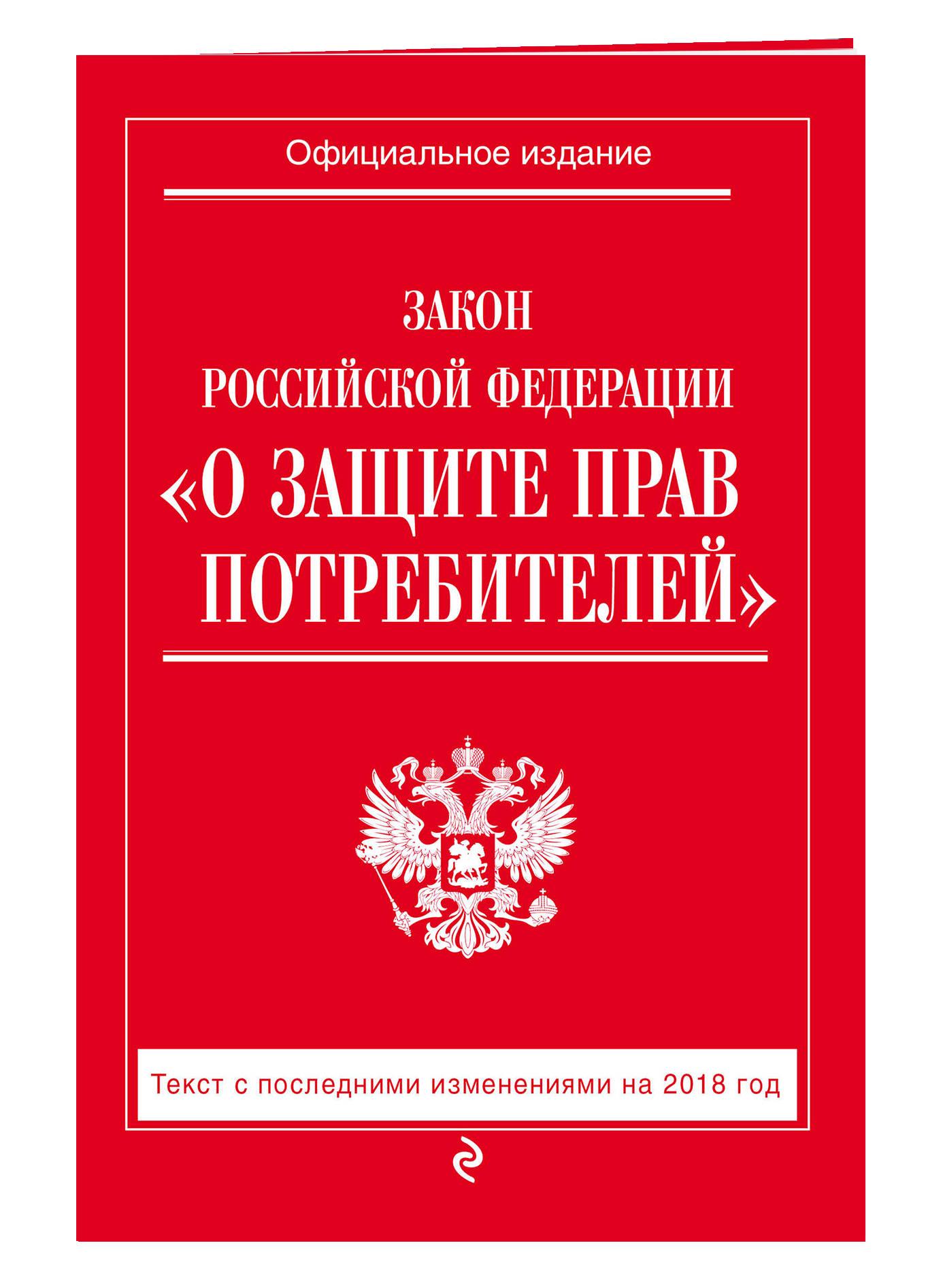 Закон РФ О защите прав потребителей: текст с посл. изм. на 2018 г.