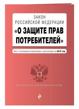 """Закон РФ """"О защите прав потребителей"""". Текст с последними изм. и доп. на 2018 г."""