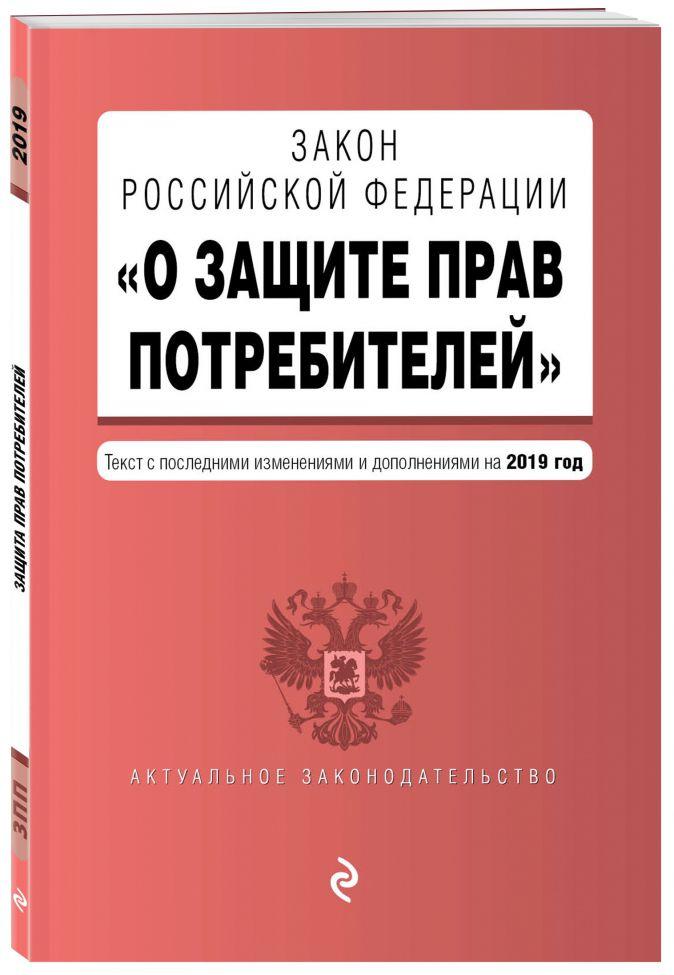 """Закон РФ """"О защите прав потребителей"""". Текст с последними изм. и доп. на 2019 г."""