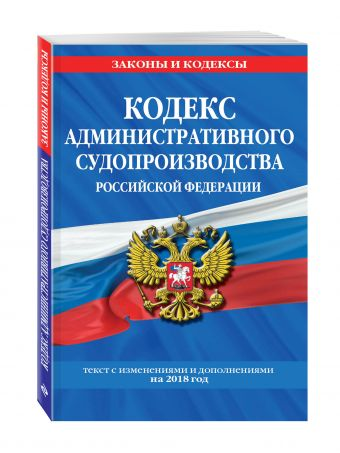 Кодекс административного судопроизводства РФ: текст с самыми посл. изм. на 2018 год