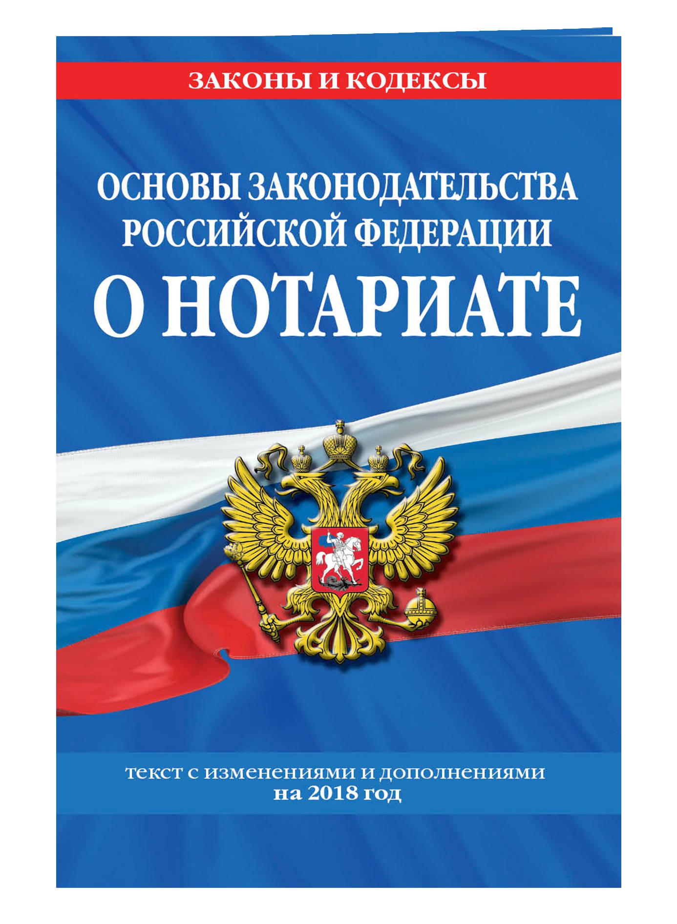 Основы законодательства Российской Федерации о нотариате: текст с посл. изм. и доп. на 2018 г. проект закона о нотариате с пояснениями
