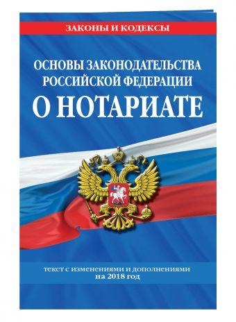Основы законодательства Российской Федерации о нотариате: текст с посл. изм. и доп. на 2018 г.