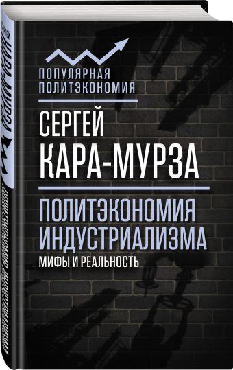 Политэкономия индустриализма: мифы и реальность Кара-Мурза С.Г.