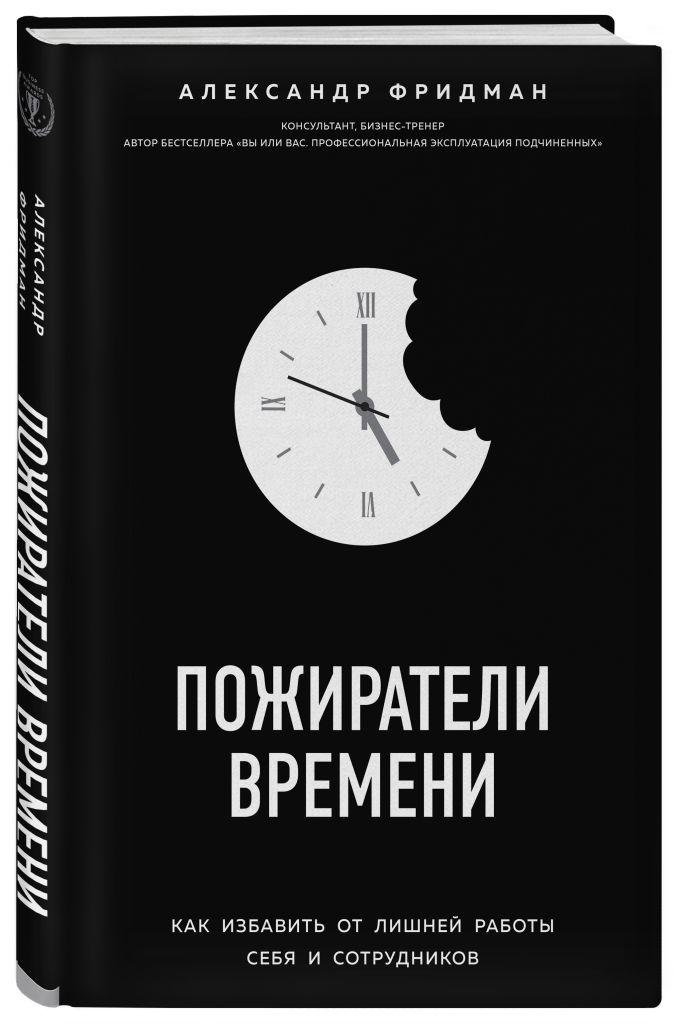 Александр Фридман - Пожиратели времени. Как избавить от лишней работы себя и сотрудников обложка книги