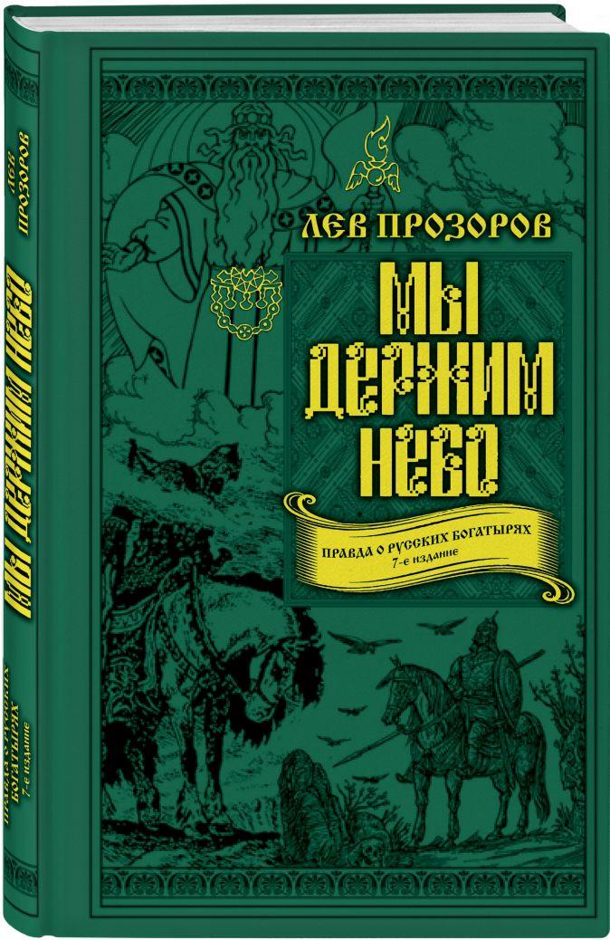 Мы держим небо. Правда о русских богатырях. 7-е издание Лев Прозоров