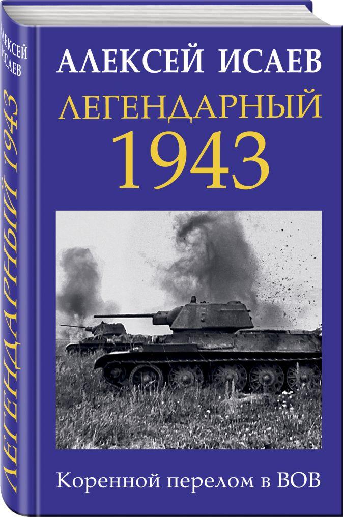 Алексей Исаев - Легендарный 1943. Коренной перелом в ВОВ обложка книги