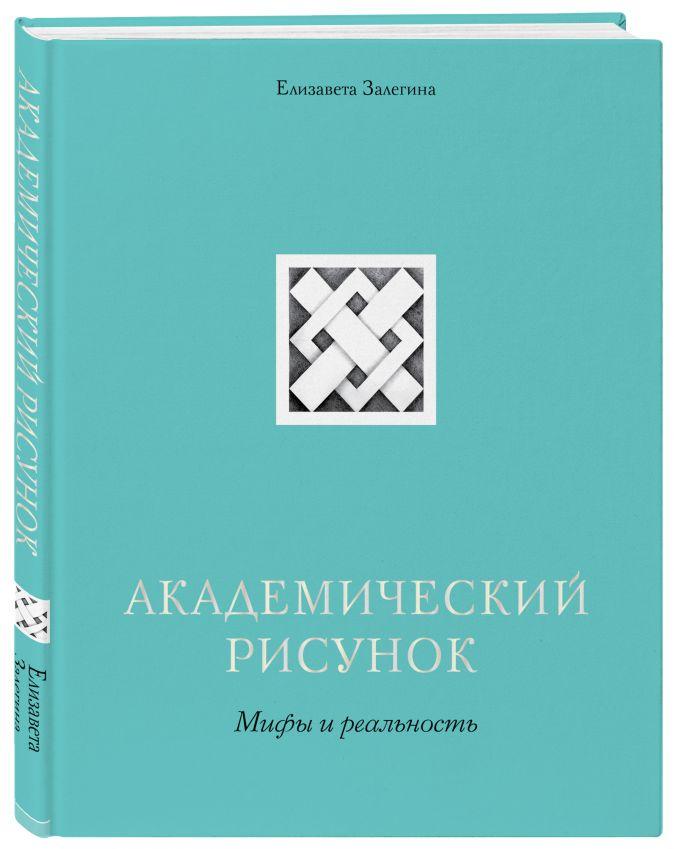 Елизавета Залегина - Академический рисунок. Мифы и реальность обложка книги