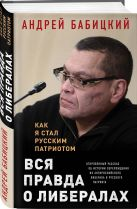 Андрей Бабицкий - Вся правда о либералах. Как я стал русским патриотом' обложка книги