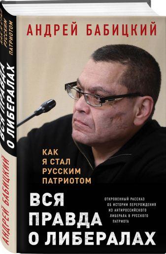 Андрей Бабицкий - Вся правда о либералах. Как я стал русским патриотом обложка книги
