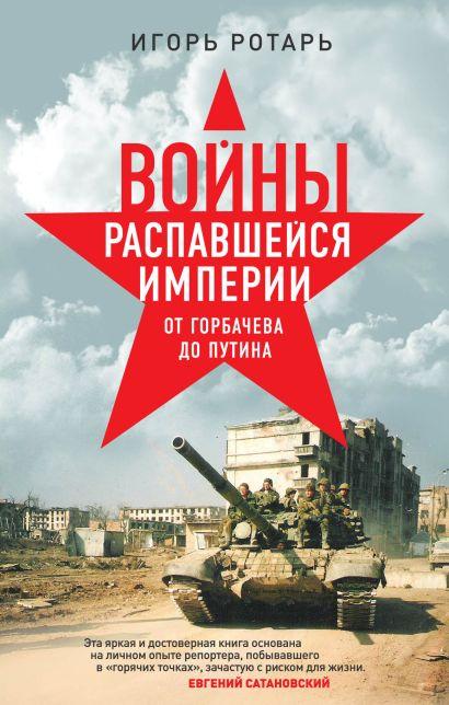 Войны распавшейся империи. От Горбачева до Путина - фото 1