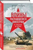 Ротарь И.В. - Войны распавшейся империи. От Горбачева до Путина' обложка книги