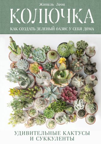 Жинель Леон - Колючка: как создать зеленый оазис у себя дома. Удивительные кактусы и суккуленты обложка книги