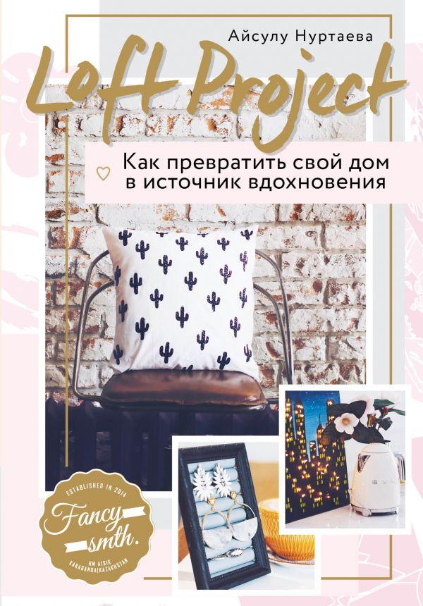 Нуртаева Айсулу Бирликовна Loft Project. Как превратить свой дом в источник вдохновения
