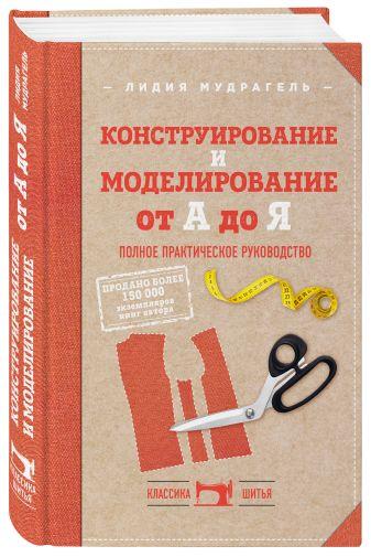 Лидия Мудрагель - Конструирование и моделирование от А до Я. Полное практическое руководство обложка книги