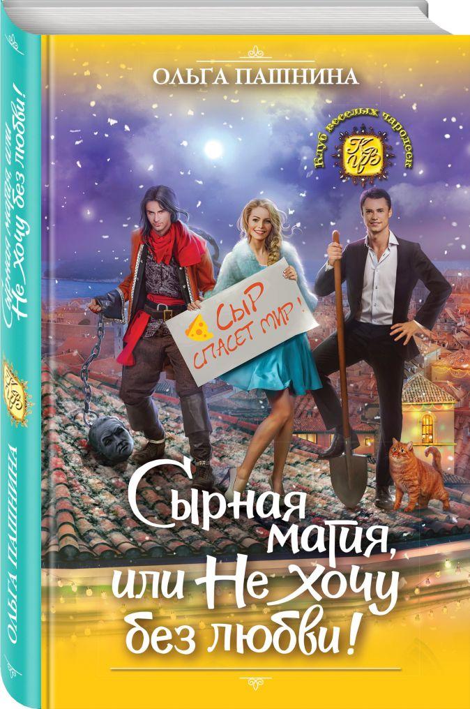 Ольга Пашнина - Сырная магия, или Не хочу без любви! обложка книги