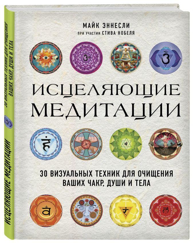 Исцеляющие медитации. 30 визуальных техник для очищения ваших чакр, души и тела Майк Эннесли, Стив Нобель