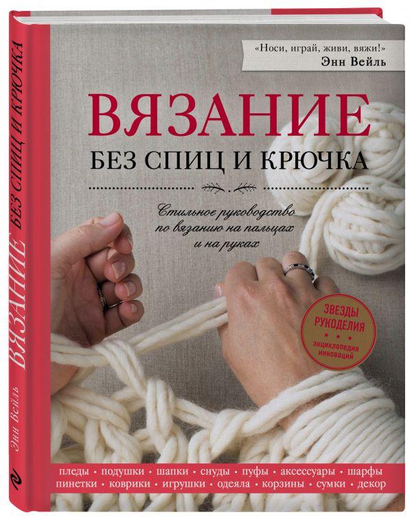 Вейль Энн Вязание без спиц и крючка. Стильное руководство по вязанию на пальцах и на руках пуфы