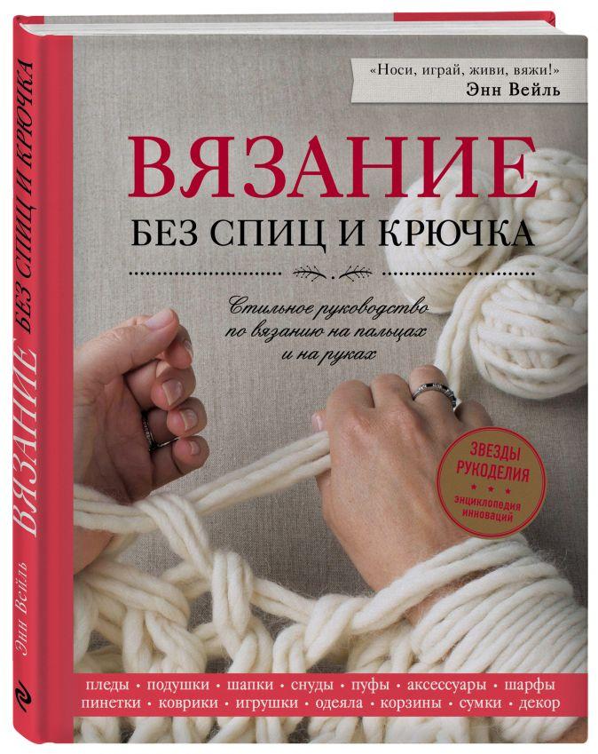Энн Вейль - Вязание без спиц и крючка. Стильное руководство по вязанию на пальцах и на руках обложка книги