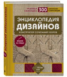 Энциклопедия дизайнов для вязания на спицах. Конструктор сочетаний узоров + 300 авторских композиций