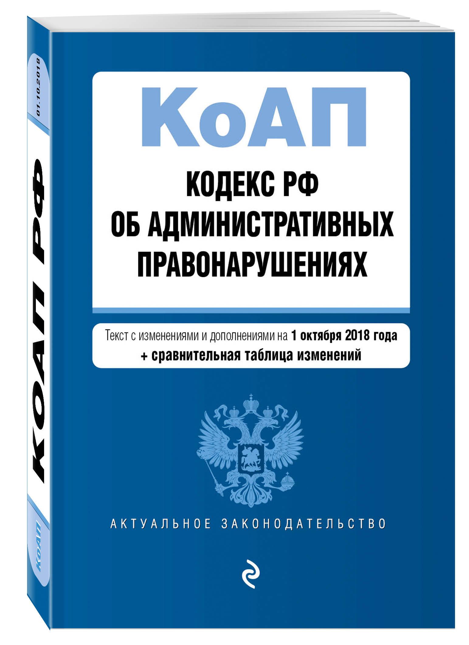 Кодекс Российской Федерации об административных правонарушениях. Текст с изм. и доп. на 1 октября 2018 г. (+ сравнительная таблица изменений)