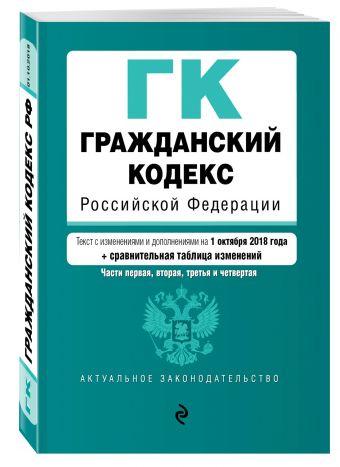 Гражданский кодекс Российской Федерации. Части 1, 2, 3 и 4. Текст с изм. и доп. на 1 октября 2018 г. (+ сравнительная таблица изменений)