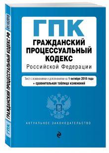 Гражданский процессуальный кодекс Российской Федерации. Текст с изм. и доп. на 1 октября 2018 г. (+ сравнительная таблица изменений)
