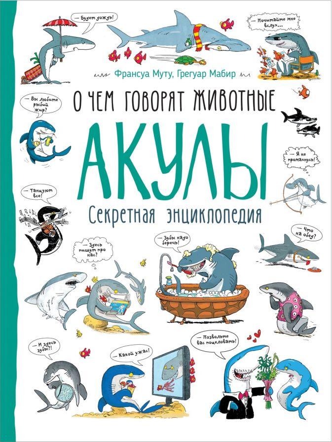 Акулы (О чем говорят животные. Секретная энцикл.) Франсуа Муту,  Грегуар Мабир