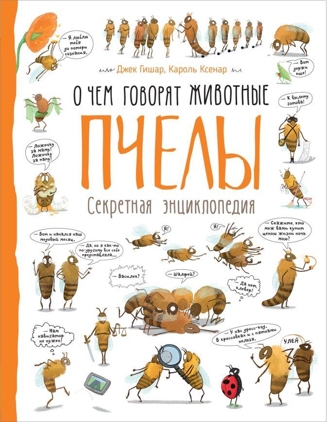Пчелы (О чем говорят животные. Секретная энцикл.) Джек Гишар, Кароль Ксенар