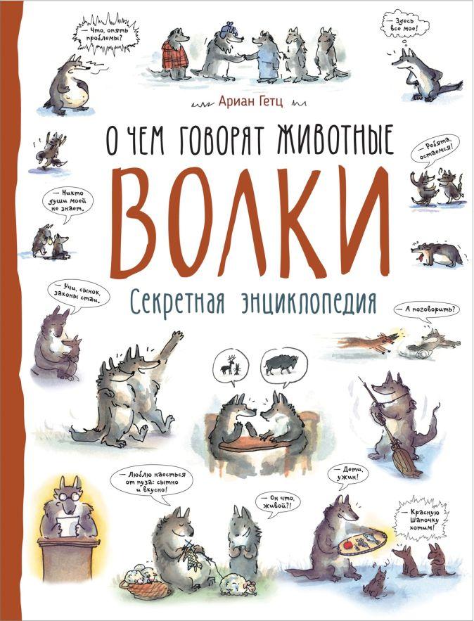 Волки (О чем говорят животные. Секретная энцикл.) Ариан Гетц